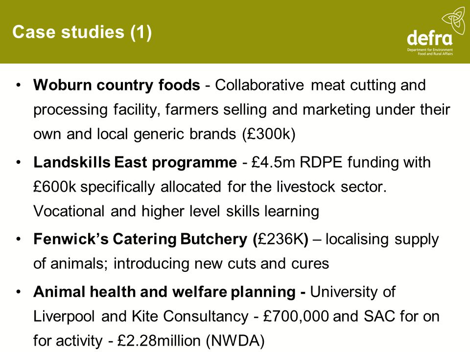 Case studies (1) Woburn country foods - Collaborative meat cutting and processing facility, farmers selling and marketing under their own and local generic brands (£300k) Landskills East programme - £4.5m RDPE funding with £600k specifically allocated for the livestock sector.