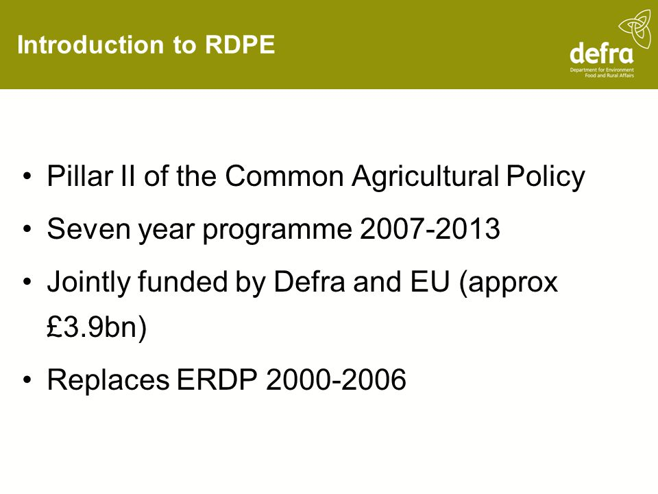 Introduction to RDPE Pillar II of the Common Agricultural Policy Seven year programme Jointly funded by Defra and EU (approx £3.9bn) Replaces ERDP