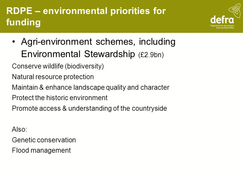 RDPE – environmental priorities for funding Agri-environment schemes, including Environmental Stewardship (£2.9bn) Conserve wildlife (biodiversity) Natural resource protection Maintain & enhance landscape quality and character Protect the historic environment Promote access & understanding of the countryside Also: Genetic conservation Flood management
