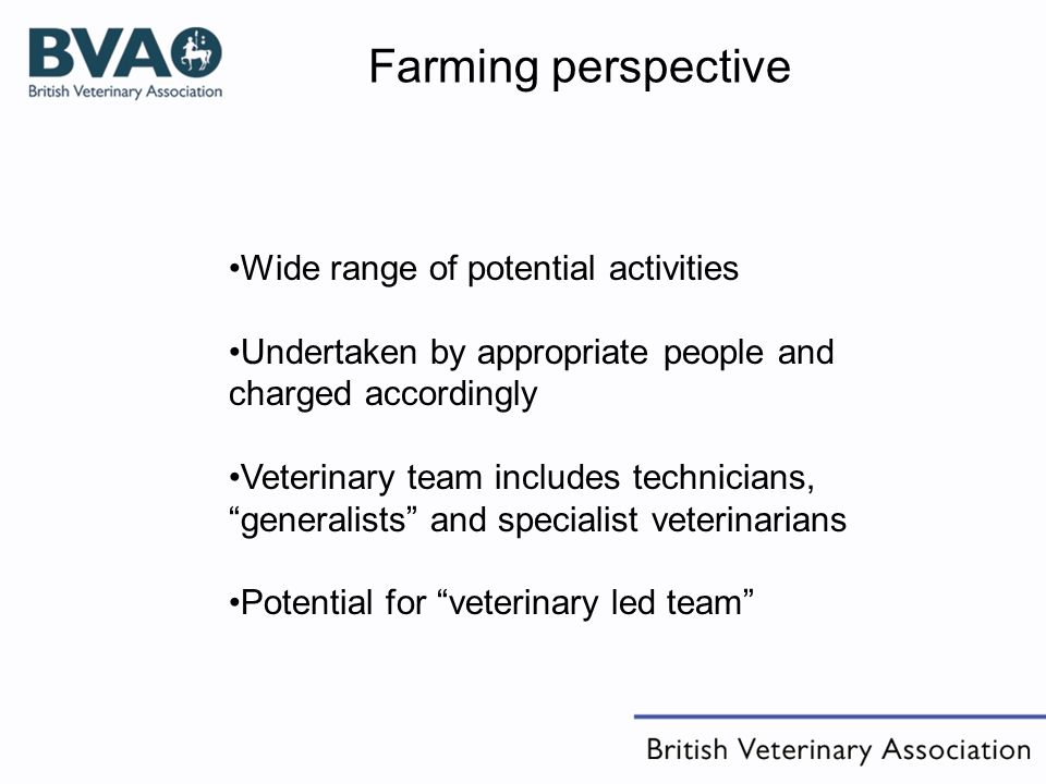 Farming perspective Wide range of potential activities Undertaken by appropriate people and charged accordingly Veterinary team includes technicians, generalists and specialist veterinarians Potential for veterinary led team