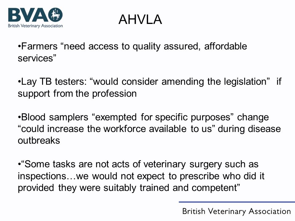 AHVLA Farmers need access to quality assured, affordable services Lay TB testers: would consider amending the legislation if support from the profession Blood samplers exempted for specific purposes change could increase the workforce available to us during disease outbreaks Some tasks are not acts of veterinary surgery such as inspections…we would not expect to prescribe who did it provided they were suitably trained and competent