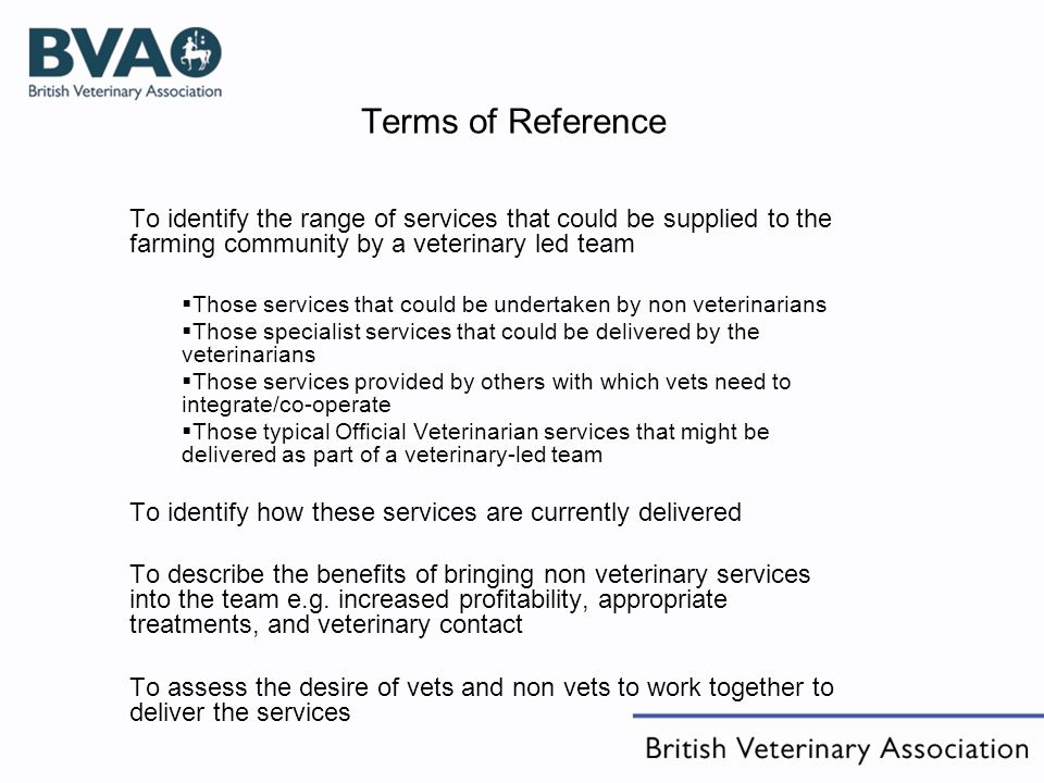 Terms of Reference To identify the range of services that could be supplied to the farming community by a veterinary led team Those services that coul
