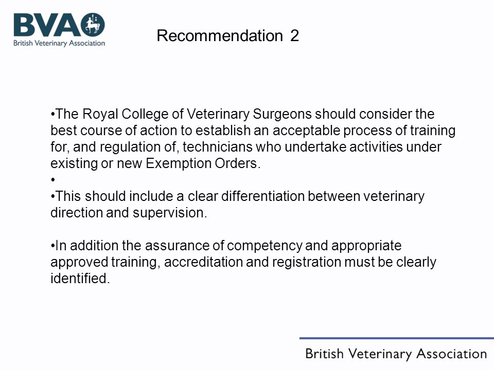 Recommendation 2 The Royal College of Veterinary Surgeons should consider the best course of action to establish an acceptable process of training for, and regulation of, technicians who undertake activities under existing or new Exemption Orders.