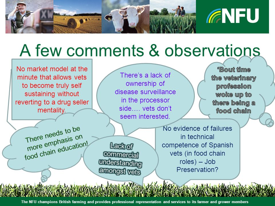 The NFU champions British farming and provides professional representation and services to its farmer and grower members A few comments & observations No market model at the minute that allows vets to become truly self sustaining without reverting to a drug seller mentality.