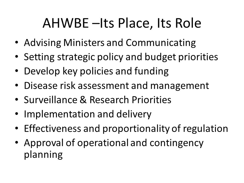 AHWBE –Its Place, Its Role Advising Ministers and Communicating Setting strategic policy and budget priorities Develop key policies and funding Diseas