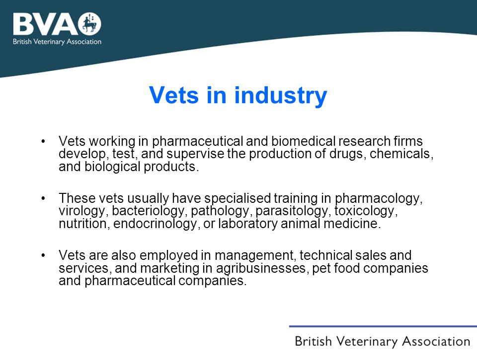 Vets in industry Vets working in pharmaceutical and biomedical research firms develop, test, and supervise the production of drugs, chemicals, and biological products.