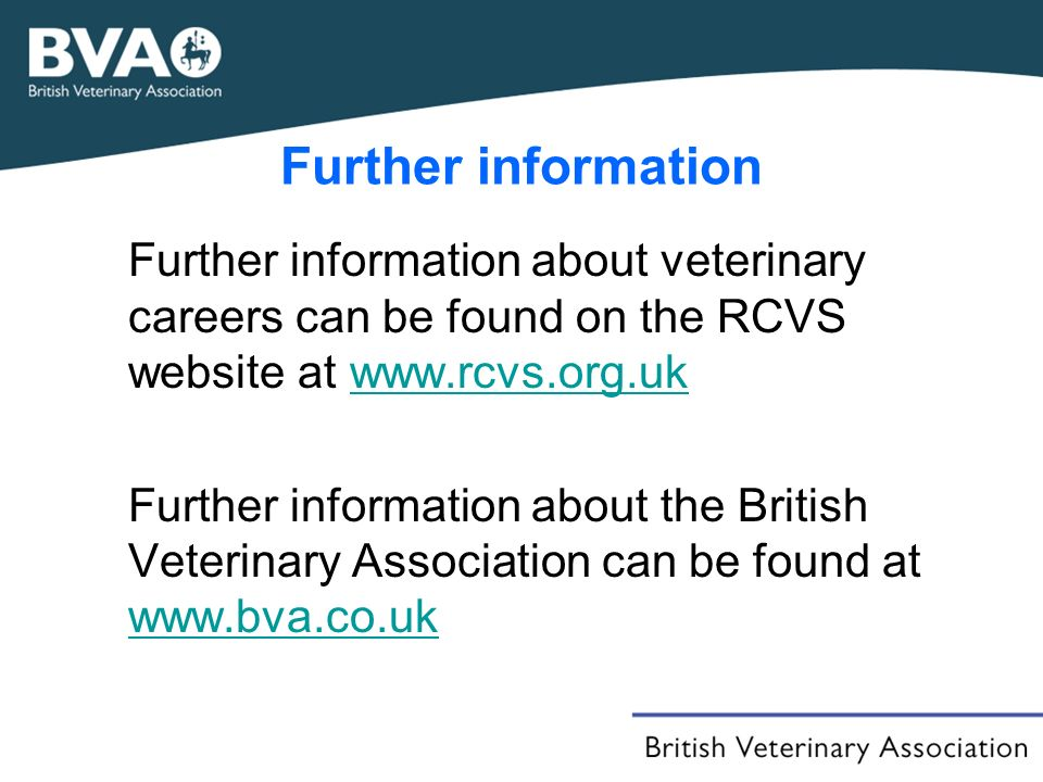 Further information Further information about veterinary careers can be found on the RCVS website at www.rcvs.org.ukwww.rcvs.org.uk Further information about the British Veterinary Association can be found at www.bva.co.uk www.bva.co.uk