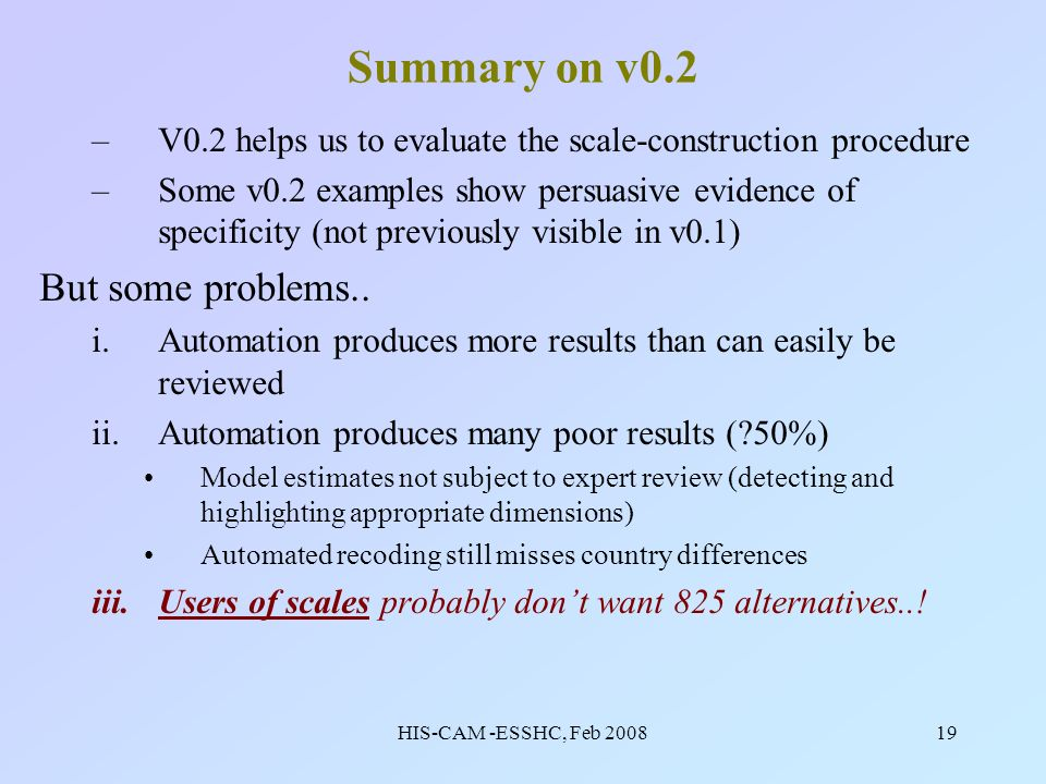 HIS-CAM -ESSHC, Feb 200819 Summary on v0.2 –V0.2 helps us to evaluate the scale-construction procedure –Some v0.2 examples show persuasive evidence of specificity (not previously visible in v0.1) But some problems..
