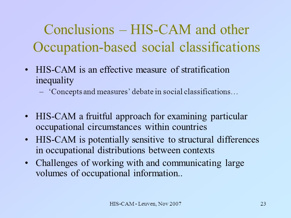 HIS-CAM - Leuven, Nov 200723 Conclusions – HIS-CAM and other Occupation-based social classifications HIS-CAM is an effective measure of stratification