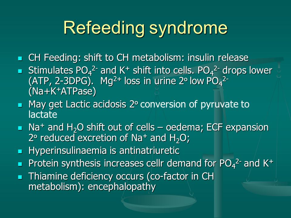 Refeeding syndrome CH Feeding: shift to CH metabolism: insulin release CH Feeding: shift to CH metabolism: insulin release Stimulates PO 4 2- and K + shift into cells.