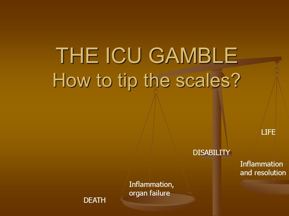 Inflammation, organ failure Inflammation and resolution THE ICU GAMBLE How to tip the scales.