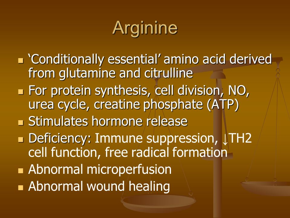 Arginine Conditionally essential amino acid derived from glutamine and citrulline Conditionally essential amino acid derived from glutamine and citrulline For protein synthesis, cell division, NO, urea cycle, creatine phosphate (ATP) For protein synthesis, cell division, NO, urea cycle, creatine phosphate (ATP) Stimulates hormone release Stimulates hormone release Deficiency: Deficiency: Immune suppression, TH2 cell function, free radical formation Abnormal microperfusion Abnormal wound healing