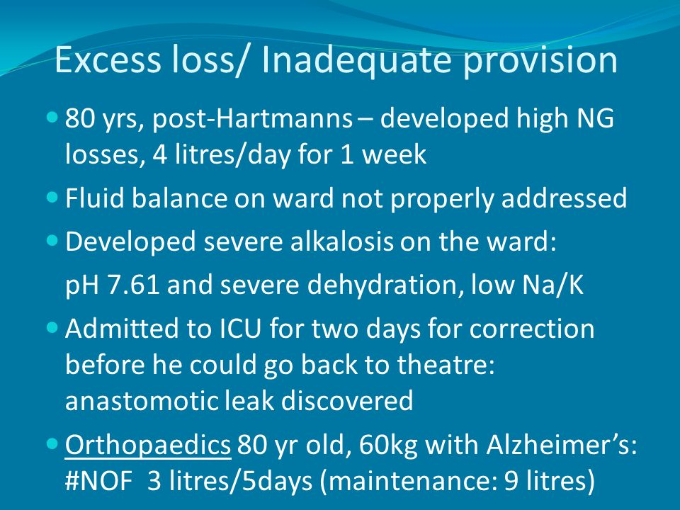Excess loss/ Inadequate provision 80 yrs, post-Hartmanns – developed high NG losses, 4 litres/day for 1 week Fluid balance on ward not properly addres