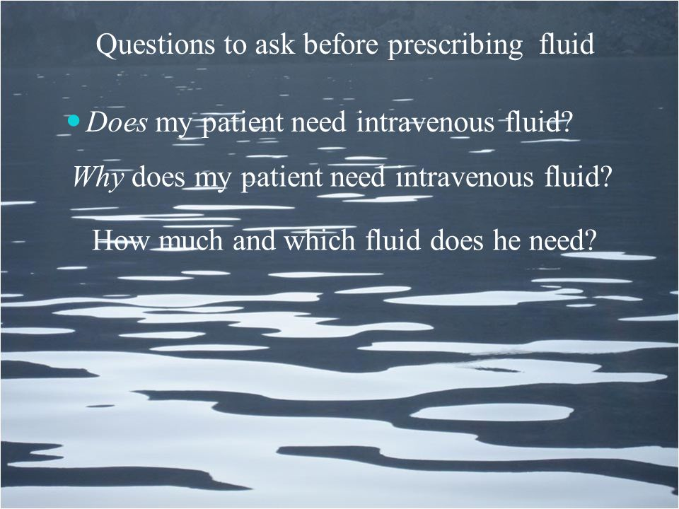 Questions to ask before prescribing fluid Does my patient need intravenous fluid? Why does my patient need intravenous fluid? How much and which fluid