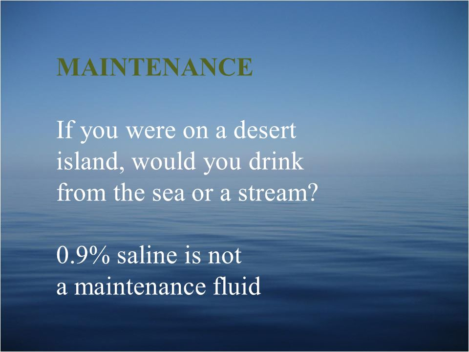 MAINTENANCE If you were on a desert island, would you drink from the sea or a stream? 0.9% saline is not a maintenance fluid