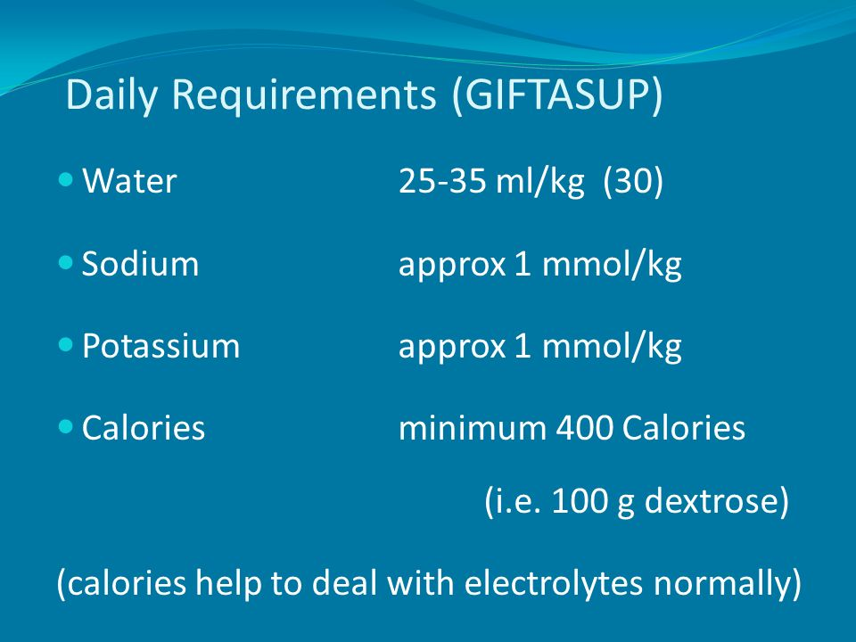 Daily Requirements (GIFTASUP) Water25-35 ml/kg (30) Sodiumapprox 1 mmol/kg Potassiumapprox 1 mmol/kg Caloriesminimum 400 Calories (i.e. 100 g dextrose