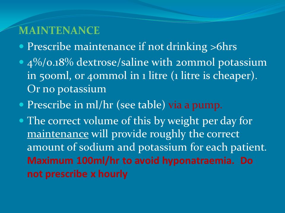 MAINTENANCE Prescribe maintenance if not drinking >6hrs 4%/0.18% dextrose/saline with 20mmol potassium in 500ml, or 40mmol in 1 litre (1 litre is chea