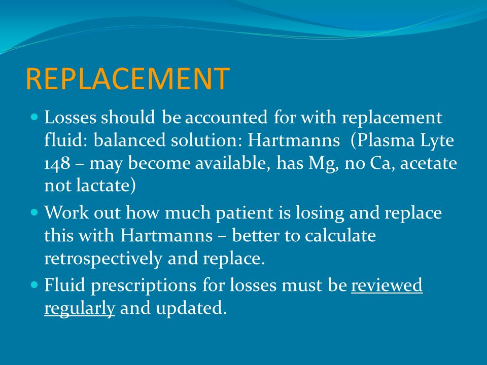 REPLACEMENT Losses should be accounted for with replacement fluid: balanced solution: Hartmanns (Plasma Lyte 148 – may become available, has Mg, no Ca