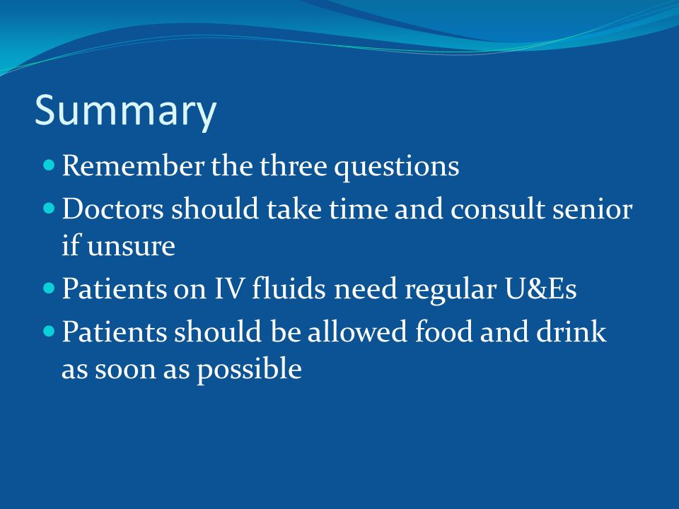 Summary Remember the three questions Doctors should take time and consult senior if unsure Patients on IV fluids need regular U&Es Patients should be