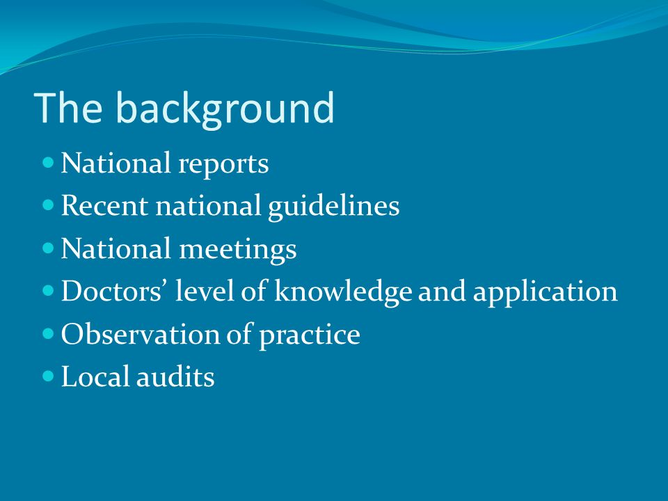 The background National reports Recent national guidelines National meetings Doctors level of knowledge and application Observation of practice Local
