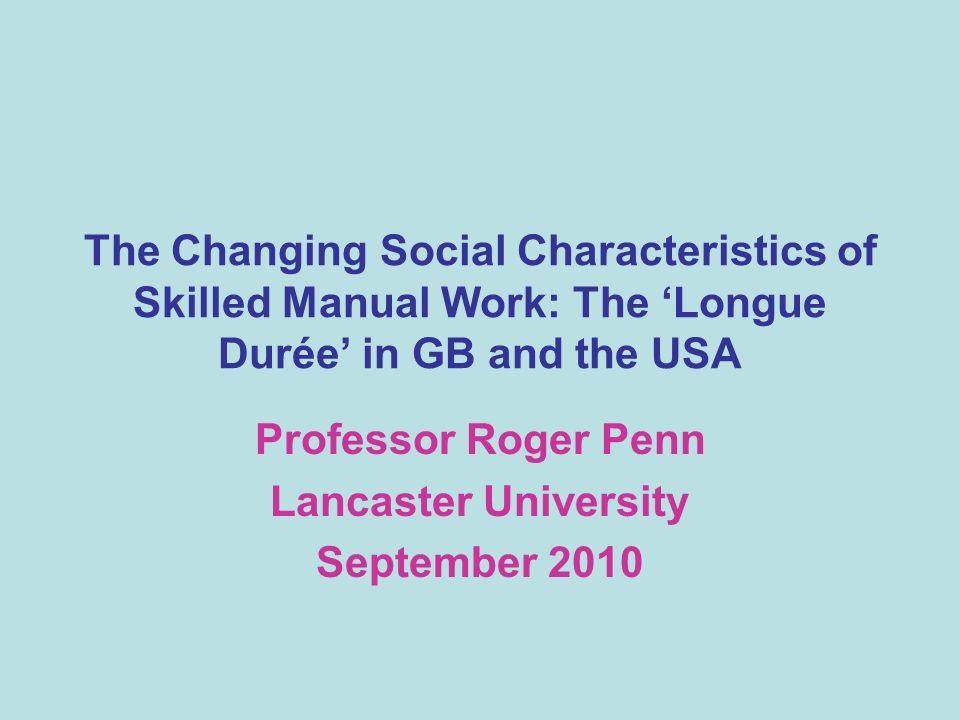 The Nature of the Presentation An examination of the changing social characteristics of skilled manual work in Britain and the USA The primary focus will be on gender and ethnicity Census data form the cornerstone of the analysis The scope will be the longue durée