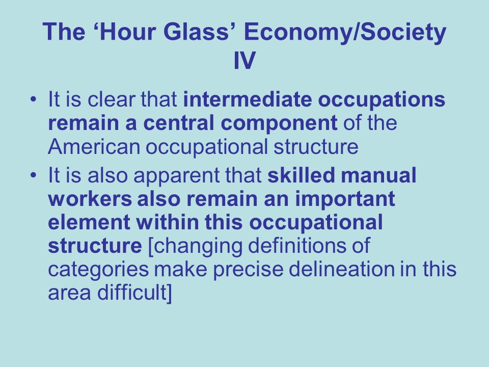 The Hour Glass Economy/Society IV It is clear that intermediate occupations remain a central component of the American occupational structure It is also apparent that skilled manual workers also remain an important element within this occupational structure [changing definitions of categories make precise delineation in this area difficult]