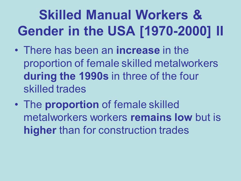 Skilled Manual Workers & Gender in the USA [1970-2000] II There has been an increase in the proportion of female skilled metalworkers during the 1990s in three of the four skilled trades The proportion of female skilled metalworkers workers remains low but is higher than for construction trades