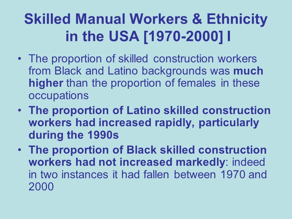 Skilled Manual Workers & Ethnicity in the USA [1970-2000] I The proportion of skilled construction workers from Black and Latino backgrounds was much higher than the proportion of females in these occupations The proportion of Latino skilled construction workers had increased rapidly, particularly during the 1990s The proportion of Black skilled construction workers had not increased markedly: indeed in two instances it had fallen between 1970 and 2000