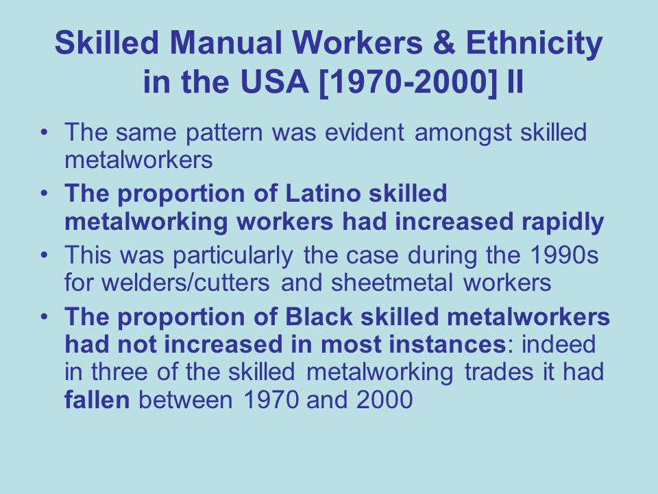 Skilled Manual Workers & Ethnicity in the USA [1970-2000] II The same pattern was evident amongst skilled metalworkers The proportion of Latino skilled metalworking workers had increased rapidly This was particularly the case during the 1990s for welders/cutters and sheetmetal workers The proportion of Black skilled metalworkers had not increased in most instances: indeed in three of the skilled metalworking trades it had fallen between 1970 and 2000