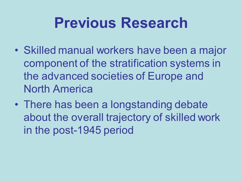Previous Research Skilled manual workers have been a major component of the stratification systems in the advanced societies of Europe and North America There has been a longstanding debate about the overall trajectory of skilled work in the post-1945 period