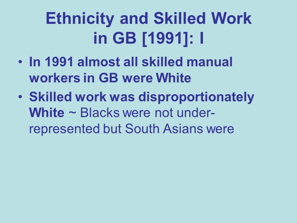 Ethnicity and Skilled Work in GB [1991]: I In 1991 almost all skilled manual workers in GB were White Skilled work was disproportionately White ~ Blacks were not under- represented but South Asians were
