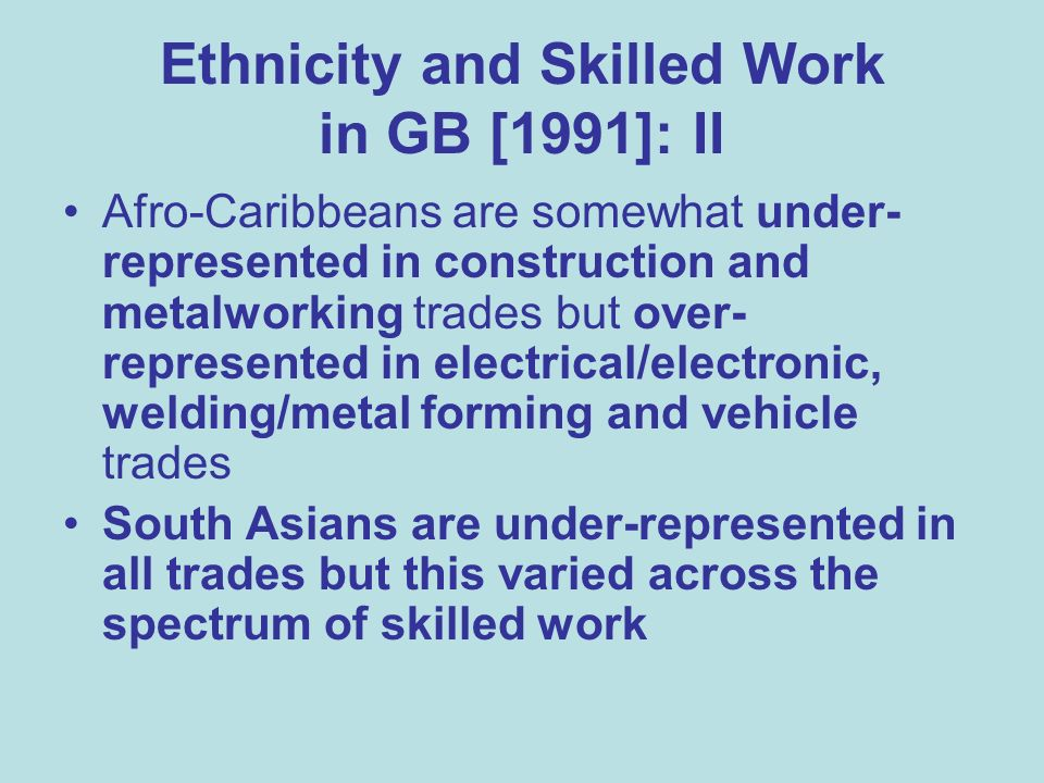 Ethnicity and Skilled Work in GB [1991]: II Afro-Caribbeans are somewhat under- represented in construction and metalworking trades but over- represented in electrical/electronic, welding/metal forming and vehicle trades South Asians are under-represented in all trades but this varied across the spectrum of skilled work