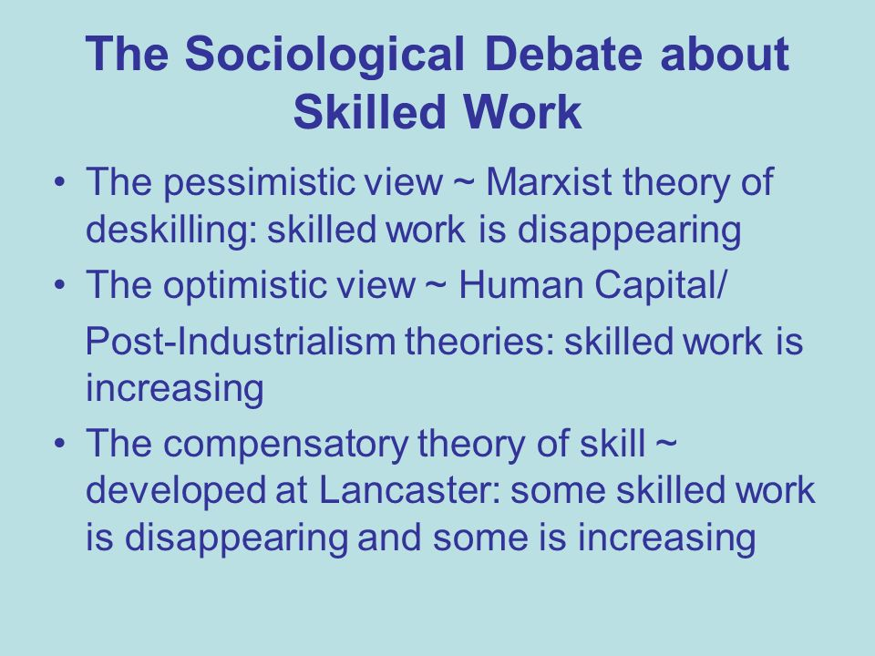 The Sociological Debate about Skilled Work The pessimistic view ~ Marxist theory of deskilling: skilled work is disappearing The optimistic view ~ Human Capital/ Post-Industrialism theories: skilled work is increasing The compensatory theory of skill ~ developed at Lancaster: some skilled work is disappearing and some is increasing