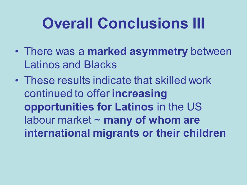 Overall Conclusions III There was a marked asymmetry between Latinos and Blacks These results indicate that skilled work continued to offer increasing opportunities for Latinos in the US labour market ~ many of whom are international migrants or their children