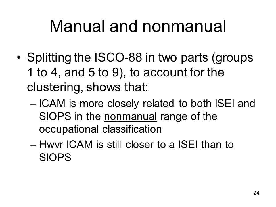 24 Splitting the ISCO-88 in two parts (groups 1 to 4, and 5 to 9), to account for the clustering, shows that: –ICAM is more closely related to both ISEI and SIOPS in the nonmanual range of the occupational classification –Hwvr ICAM is still closer to a ISEI than to SIOPS Manual and nonmanual