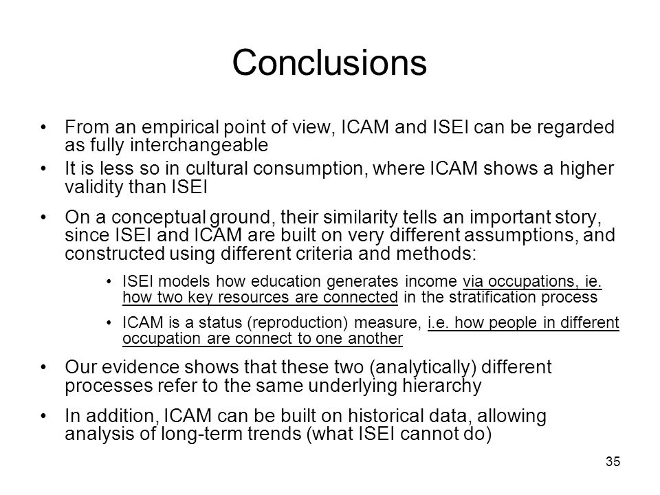 35 Conclusions From an empirical point of view, ICAM and ISEI can be regarded as fully interchangeable It is less so in cultural consumption, where ICAM shows a higher validity than ISEI On a conceptual ground, their similarity tells an important story, since ISEI and ICAM are built on very different assumptions, and constructed using different criteria and methods: ISEI models how education generates income via occupations, ie.