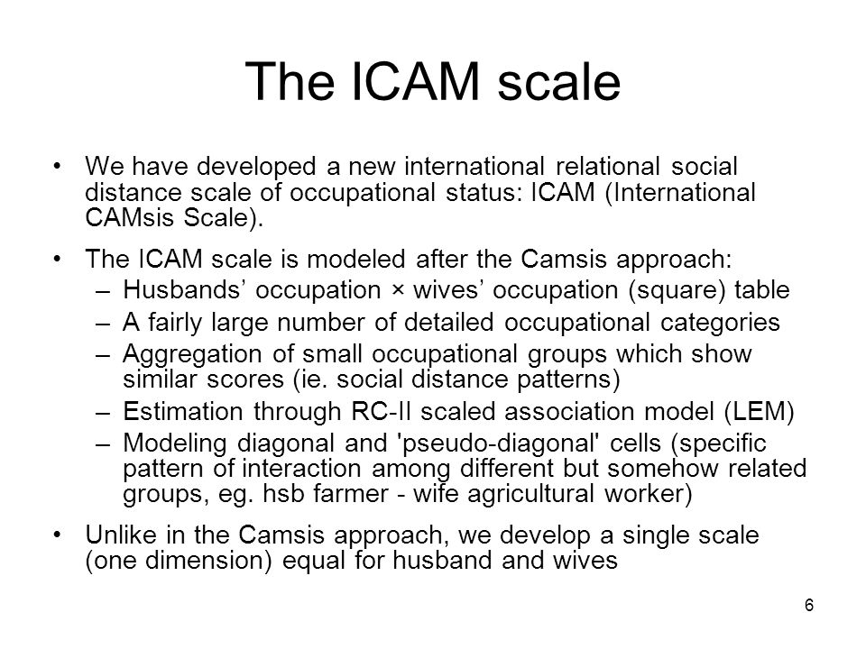 6 The ICAM scale We have developed a new international relational social distance scale of occupational status: ICAM (International CAMsis Scale).