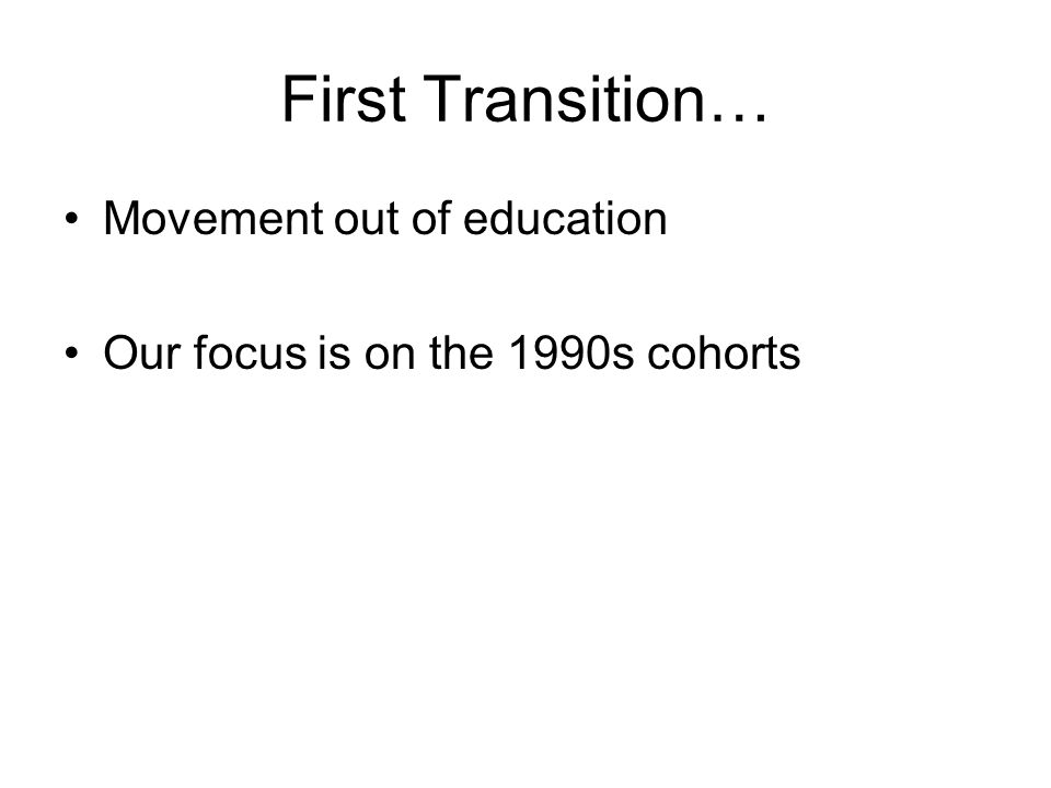 First Transition… Movement out of education Our focus is on the 1990s cohorts