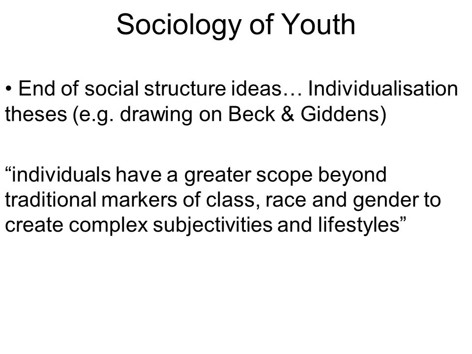 Sociology of Youth End of social structure ideas… Individualisation theses (e.g.
