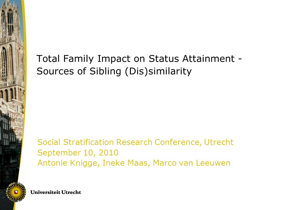 Total Family Impact on Status Attainment - Sources of Sibling (Dis)similarity Social Stratification Research Conference, Utrecht September 10, 2010 Antonie Knigge, Ineke Maas, Marco van Leeuwen