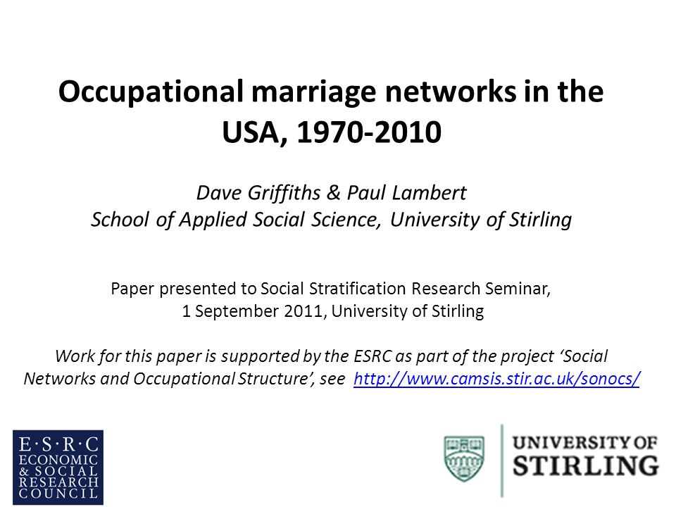 Occupational marriage networks in the USA, 1970-2010 Dave Griffiths & Paul Lambert School of Applied Social Science, University of Stirling Paper presented to Social Stratification Research Seminar, 1 September 2011, University of Stirling Work for this paper is supported by the ESRC as part of the project Social Networks and Occupational Structure, see http://www.camsis.stir.ac.uk/sonocs/http://www.camsis.stir.ac.uk/sonocs/