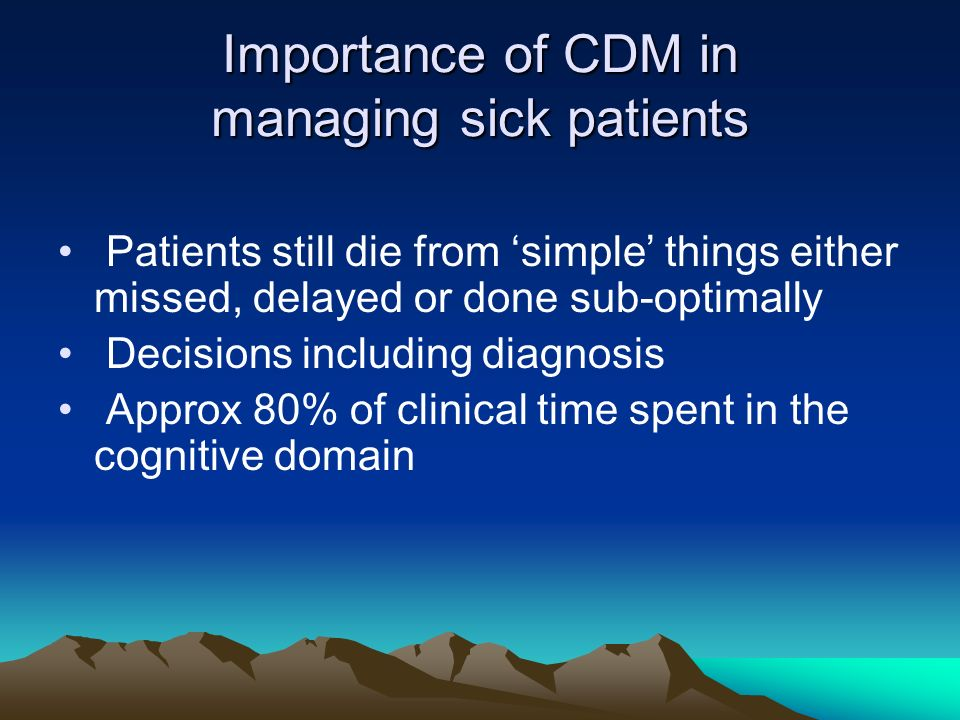 Importance of CDM in managing sick patients Patients still die from simple things either missed, delayed or done sub-optimally Decisions including dia