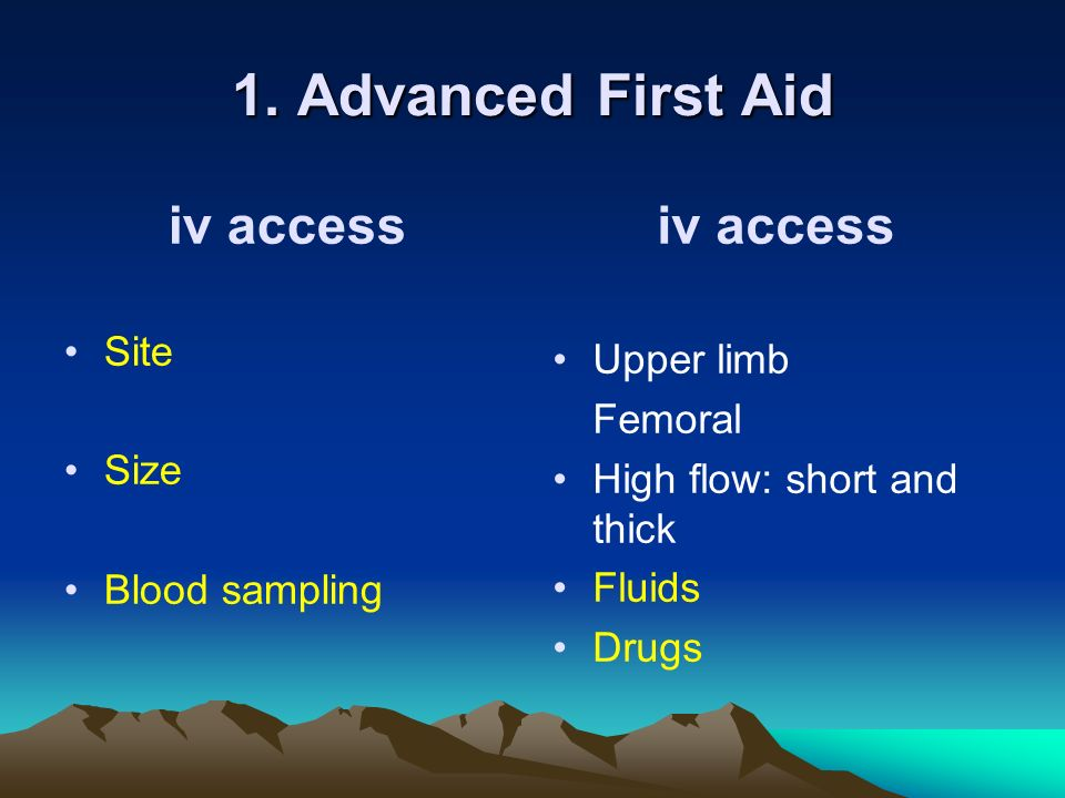 1. Advanced First Aid iv access Site Size Blood sampling iv access Upper limb Femoral High flow: short and thick Fluids Drugs