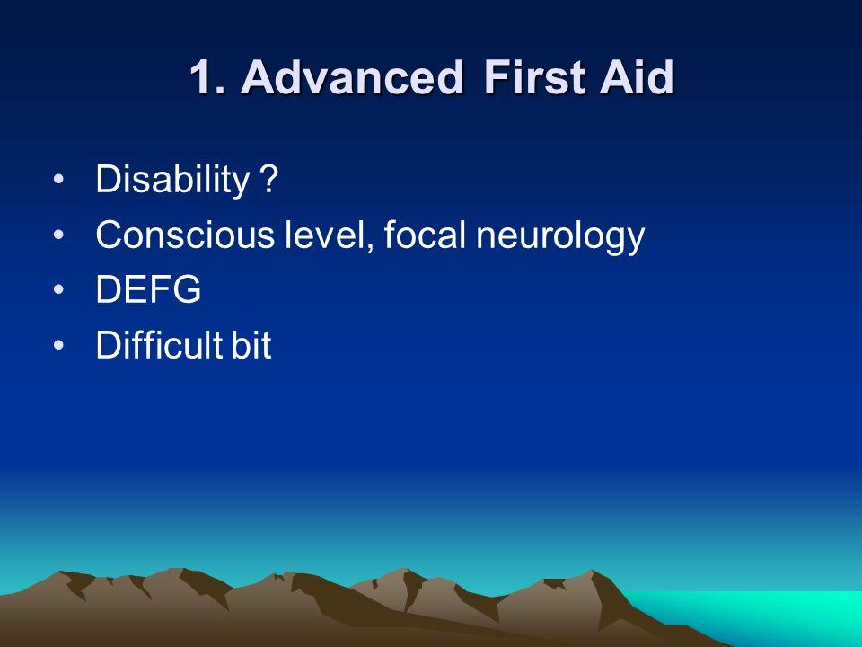 1. Advanced First Aid Disability ? Conscious level, focal neurology DEFG Difficult bit