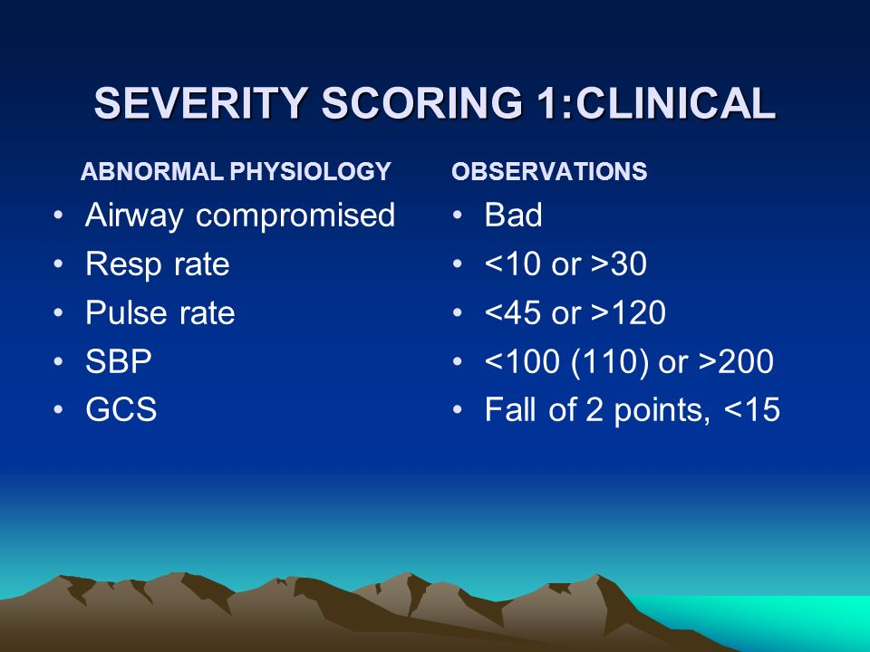 SEVERITY SCORING 1:CLINICAL ABNORMAL PHYSIOLOGY Airway compromised Resp rate Pulse rate SBP GCS OBSERVATIONS Bad 30 120 200 Fall of 2 points, <15