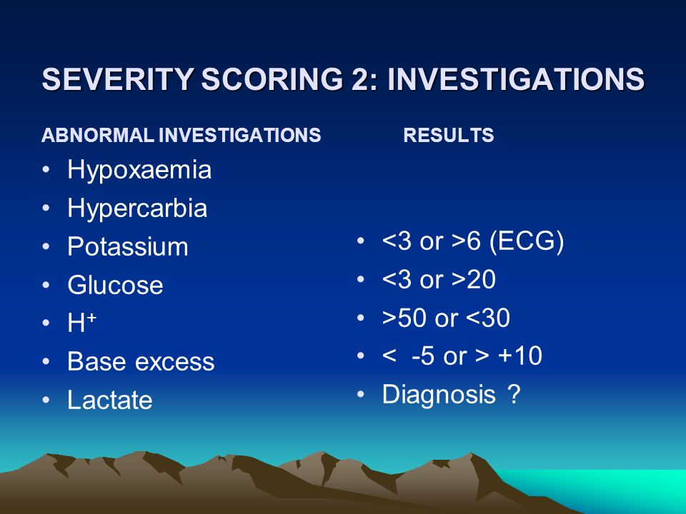 SEVERITY SCORING 2: INVESTIGATIONS ABNORMAL INVESTIGATIONS Hypoxaemia Hypercarbia Potassium Glucose H + Base excess Lactate RESULTS 6 (ECG) 20 >50 or