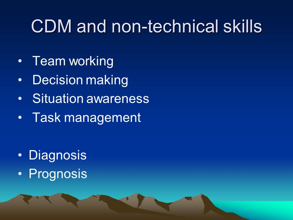 CDM and non-technical skills Team working Decision making Situation awareness Task management Diagnosis Prognosis