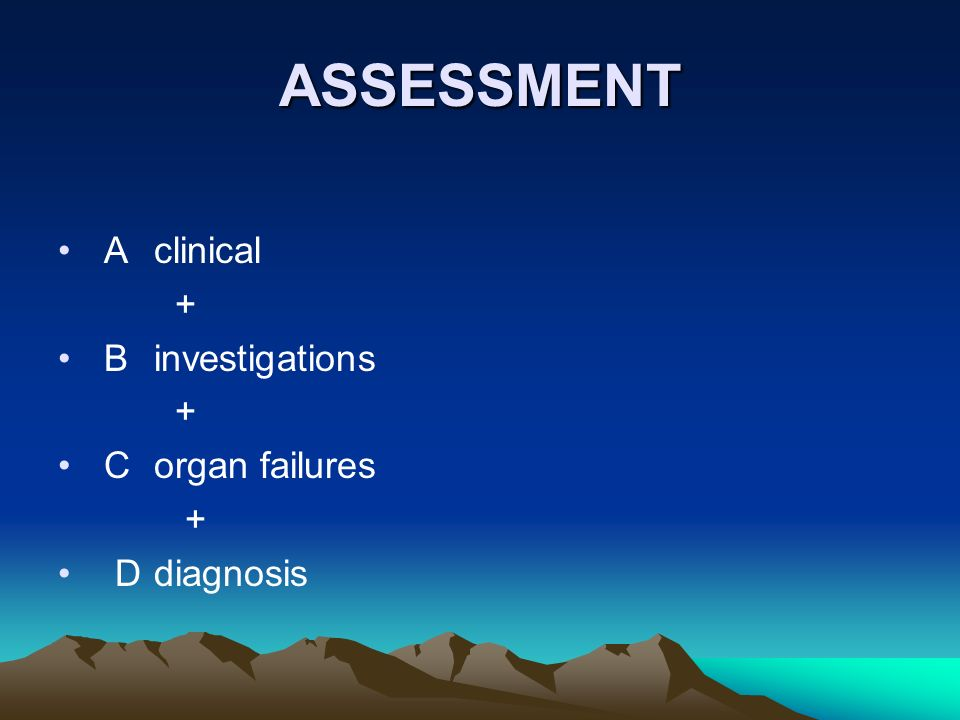 ASSESSMENT Aclinical + B investigations + Corgan failures + Ddiagnosis