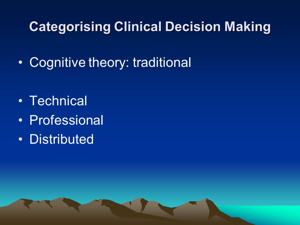 Categorising Clinical Decision Making Cognitive theory: traditional Technical Professional Distributed