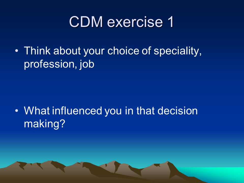 CDM exercise 1 Think about your choice of speciality, profession, job What influenced you in that decision making?